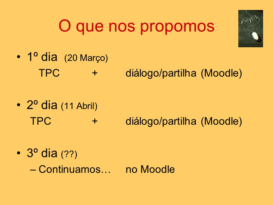 O que nos propomos 1º dia (20 Março) TPC + diálogo/partilha (Moodle) 2º dia (11 Abril) TPC + diálogo/partilha (Moodle) 3º dia ( ) –Continuamos… no Moodle