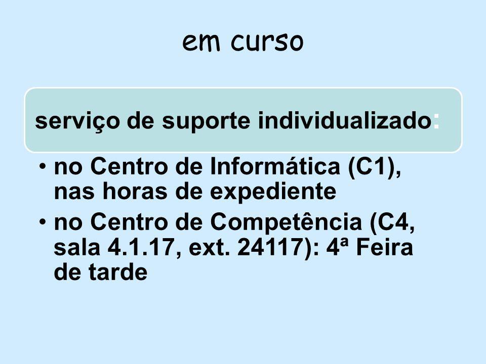 em curso serviço de suporte individualizado : no Centro de Informática (C1), nas horas de expediente no Centro de Competência (C4, sala 4.1.17, ext.