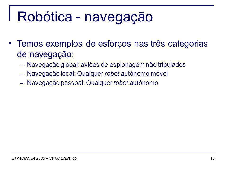 1621 de Abril de 2006 – Carlos Lourenço Robótica - navegação Temos exemplos de esforços nas três categorias de navegação: –Navegação global: aviões de