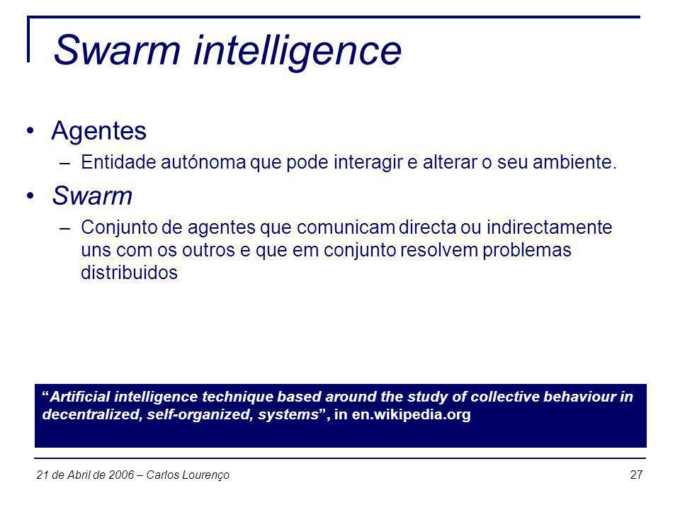 2721 de Abril de 2006 – Carlos Lourenço Swarm intelligence Agentes –Entidade autónoma que pode interagir e alterar o seu ambiente. Swarm –Conjunto de
