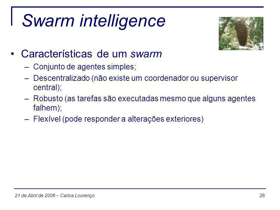 2821 de Abril de 2006 – Carlos Lourenço Swarm intelligence Características de um swarm –Conjunto de agentes simples; –Descentralizado (não existe um c