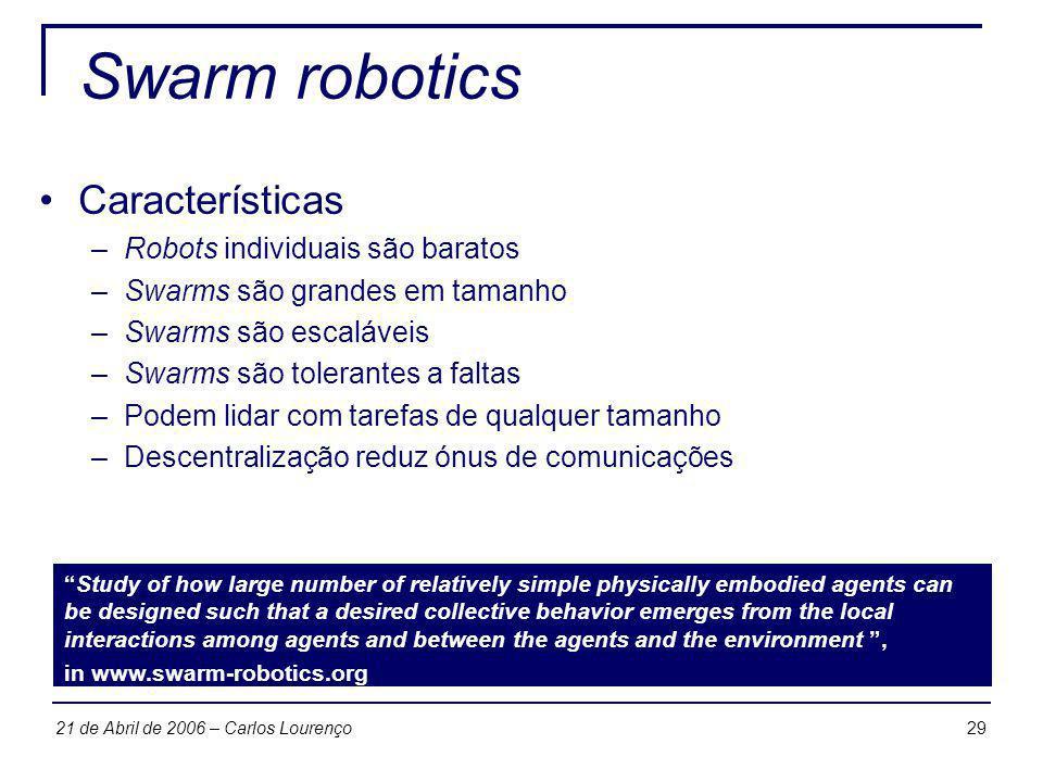 2921 de Abril de 2006 – Carlos Lourenço Swarm robotics Características –Robots individuais são baratos –Swarms são grandes em tamanho –Swarms são esca