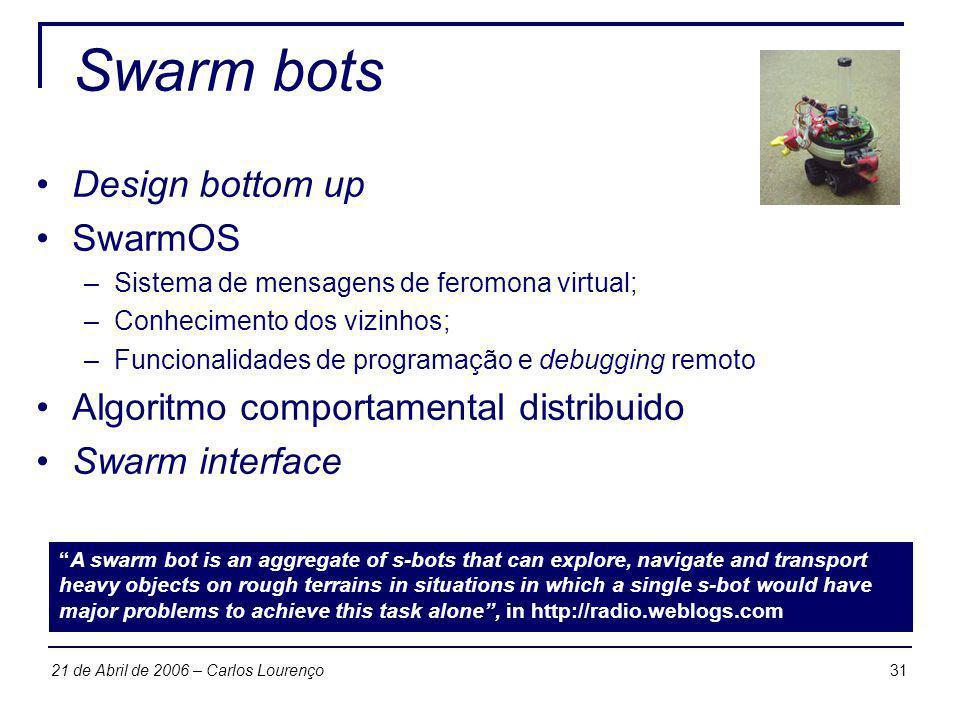 3121 de Abril de 2006 – Carlos Lourenço Swarm bots Design bottom up SwarmOS –Sistema de mensagens de feromona virtual; –Conhecimento dos vizinhos; –Fu