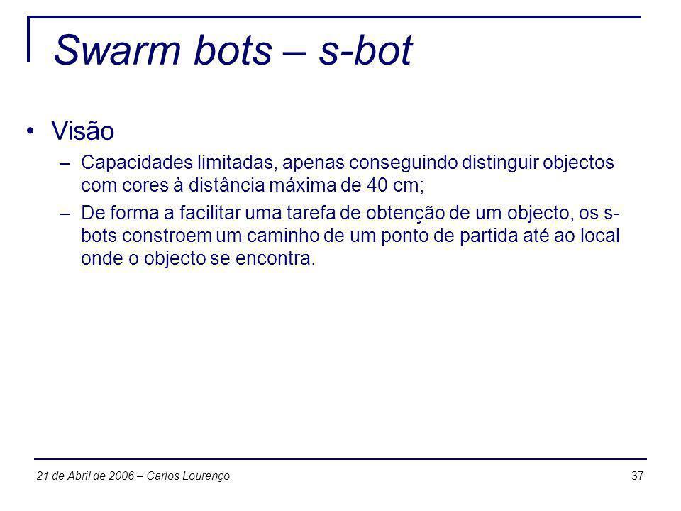 3721 de Abril de 2006 – Carlos Lourenço Swarm bots – s-bot Visão –Capacidades limitadas, apenas conseguindo distinguir objectos com cores à distância