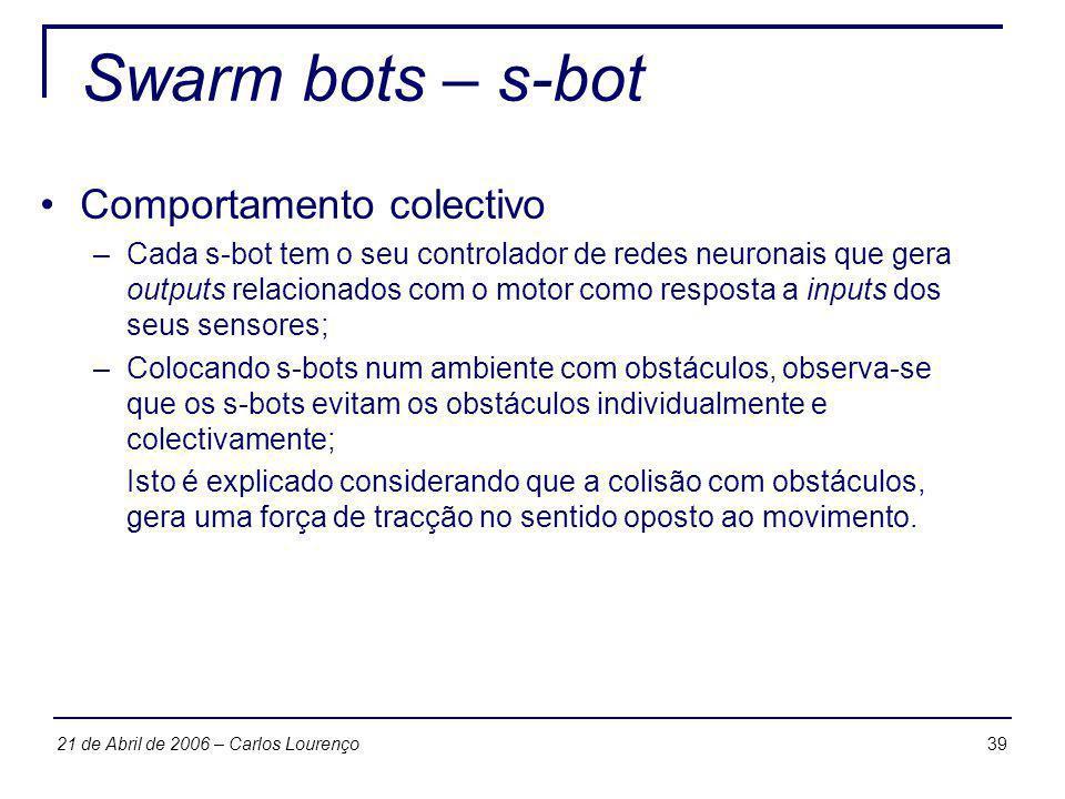 3921 de Abril de 2006 – Carlos Lourenço Swarm bots – s-bot Comportamento colectivo –Cada s-bot tem o seu controlador de redes neuronais que gera outpu