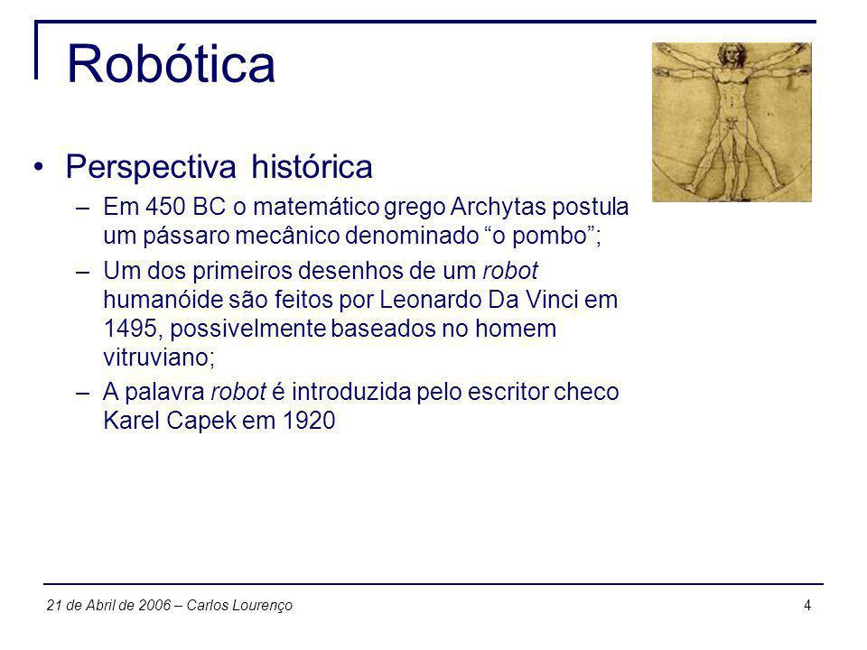 421 de Abril de 2006 – Carlos Lourenço Robótica Perspectiva histórica –Em 450 BC o matemático grego Archytas postula um pássaro mecânico denominado o