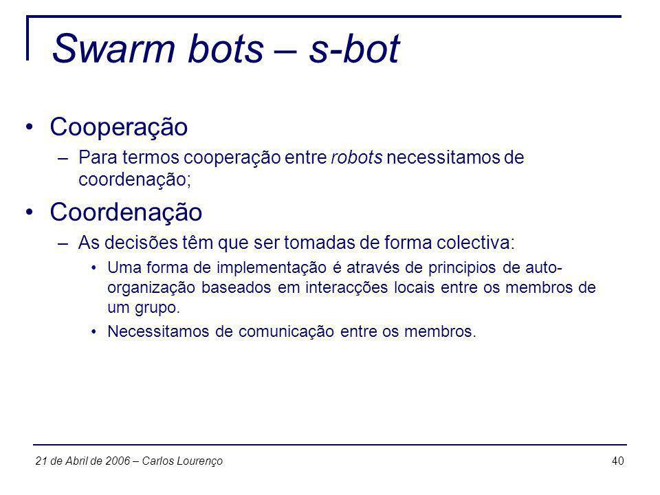 4021 de Abril de 2006 – Carlos Lourenço Swarm bots – s-bot Cooperação –Para termos cooperação entre robots necessitamos de coordenação; Coordenação –A