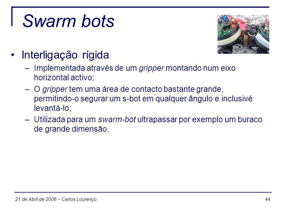 4421 de Abril de 2006 – Carlos Lourenço Swarm bots Interligação rígida –Implementada através de um gripper montando num eixo horizontal activo; –O gri