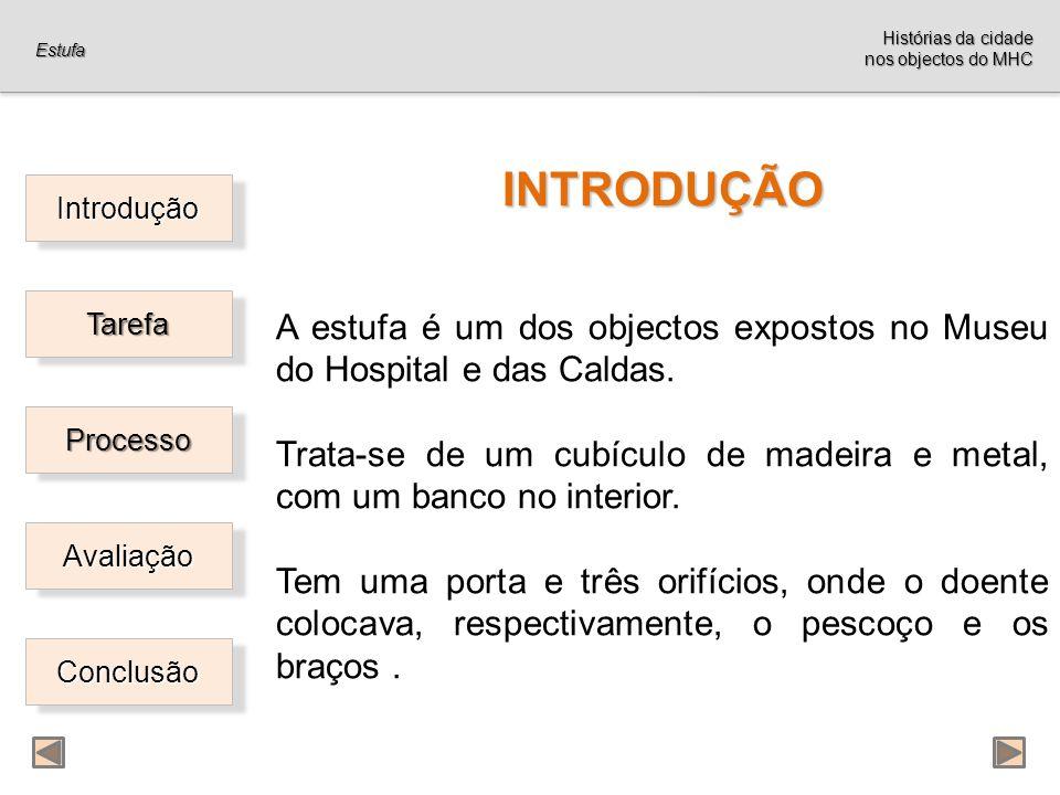 Introdução Tarefa ProcessoProcesso Avaliação Conclusão INTRODUÇÃO A estufa é um dos objectos expostos no Museu do Hospital e das Caldas.