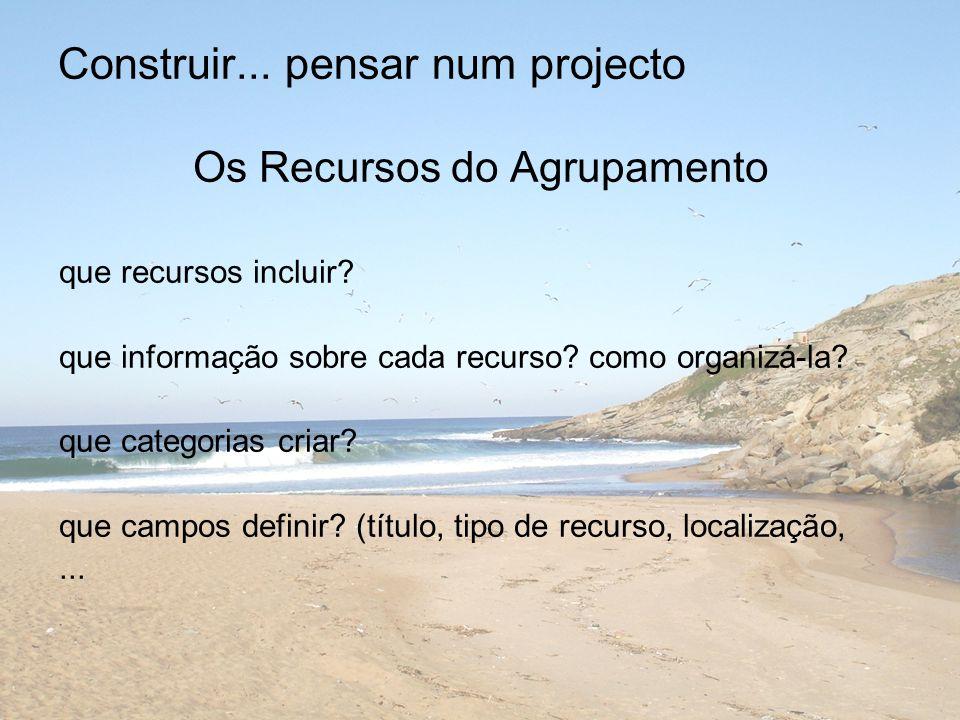 Construir... pensar num projecto Os Recursos do Agrupamento que recursos incluir.