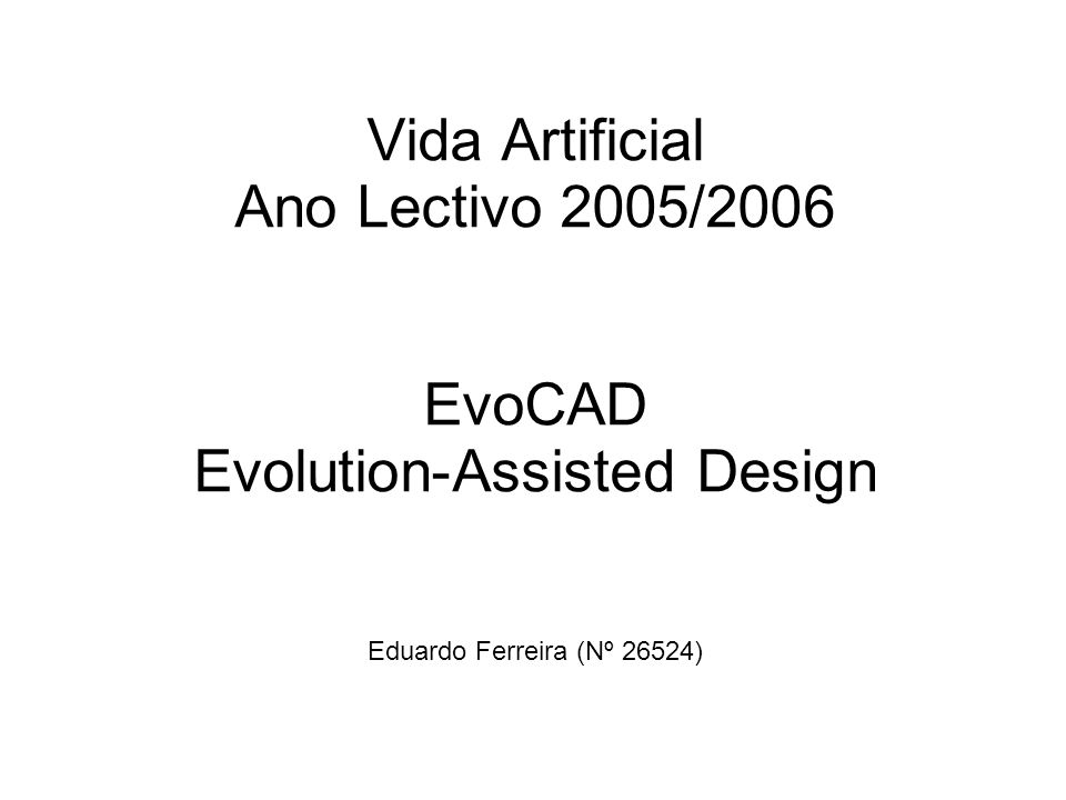 Vida Artificial Ano Lectivo 2005/2006 EvoCAD Evolution-Assisted Design Eduardo Ferreira (Nº 26524)