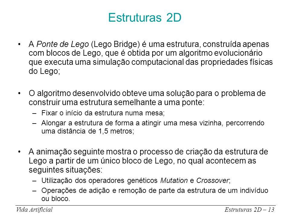 Estruturas 2D A Ponte de Lego (Lego Bridge) é uma estrutura, construída apenas com blocos de Lego, que é obtida por um algoritmo evolucionário que executa uma simulação computacional das propriedades físicas do Lego; O algoritmo desenvolvido obteve uma solução para o problema de construir uma estrutura semelhante a uma ponte: –Fixar o início da estrutura numa mesa; –Alongar a estrutura de forma a atingir uma mesa vizinha, percorrendo uma distância de 1,5 metros; A animação seguinte mostra o processo de criação da estrutura de Lego a partir de um único bloco de Lego, no qual acontecem as seguintes situações: –Utilização dos operadores genéticos Mutation e Crossover; –Operações de adição e remoção de parte da estrutura de um indivíduo ou bloco.