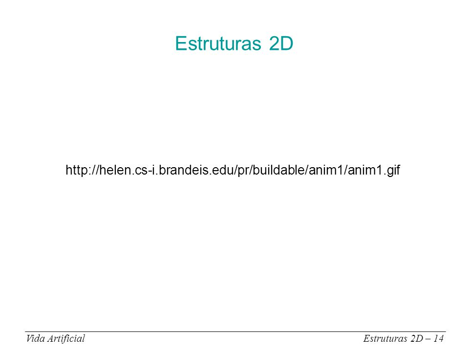 Estruturas 2D Vida ArtificialEstruturas 2D – 14 http://helen.cs-i.brandeis.edu/pr/buildable/anim1/anim1.gif