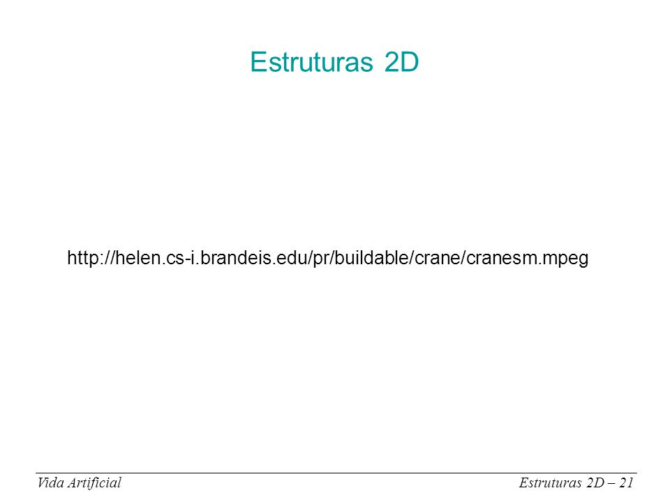Estruturas 2D Vida ArtificialEstruturas 2D – 21 http://helen.cs-i.brandeis.edu/pr/buildable/crane/cranesm.mpeg