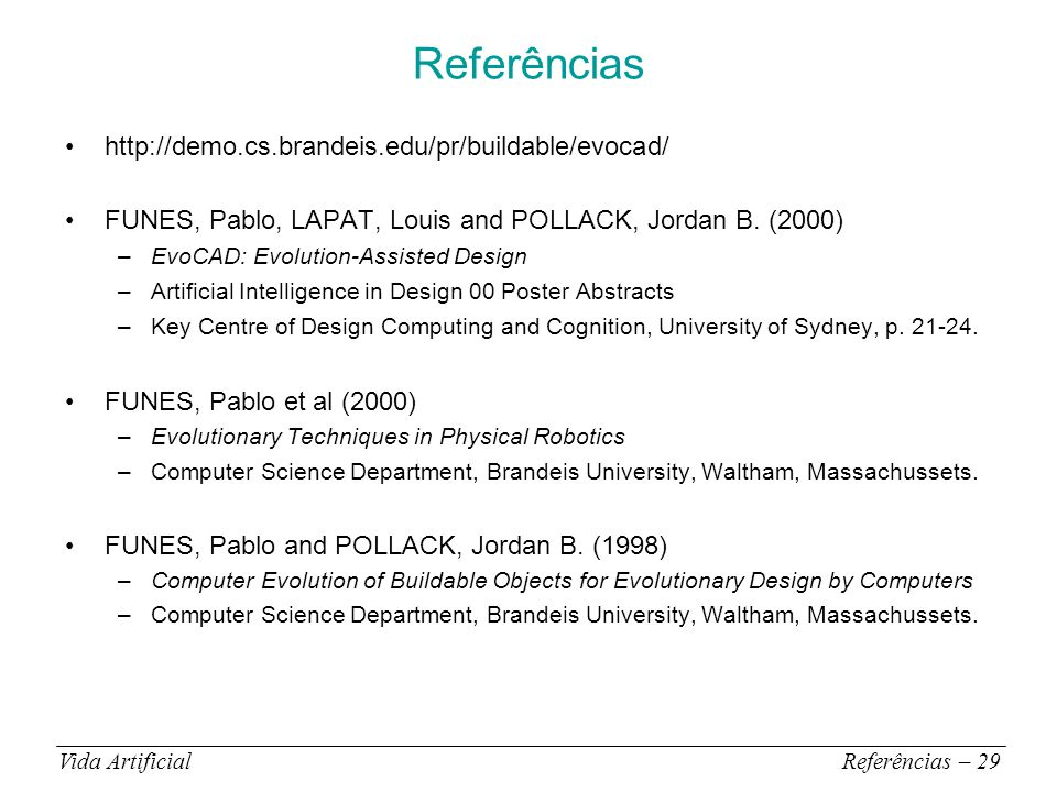 Referências Vida ArtificialReferências – 29 http://demo.cs.brandeis.edu/pr/buildable/evocad/ FUNES, Pablo, LAPAT, Louis and POLLACK, Jordan B.