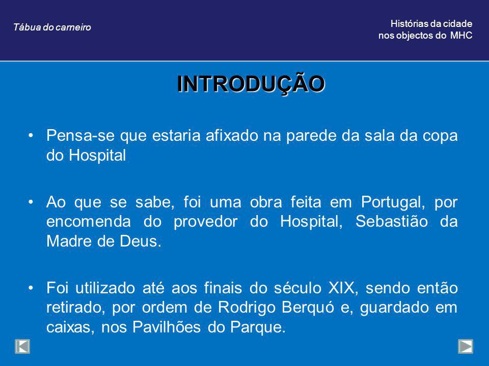 INTRODUÇÃO Pensa-se que estaria afixado na parede da sala da copa do Hospital Ao que se sabe, foi uma obra feita em Portugal, por encomenda do provedor do Hospital, Sebastião da Madre de Deus.