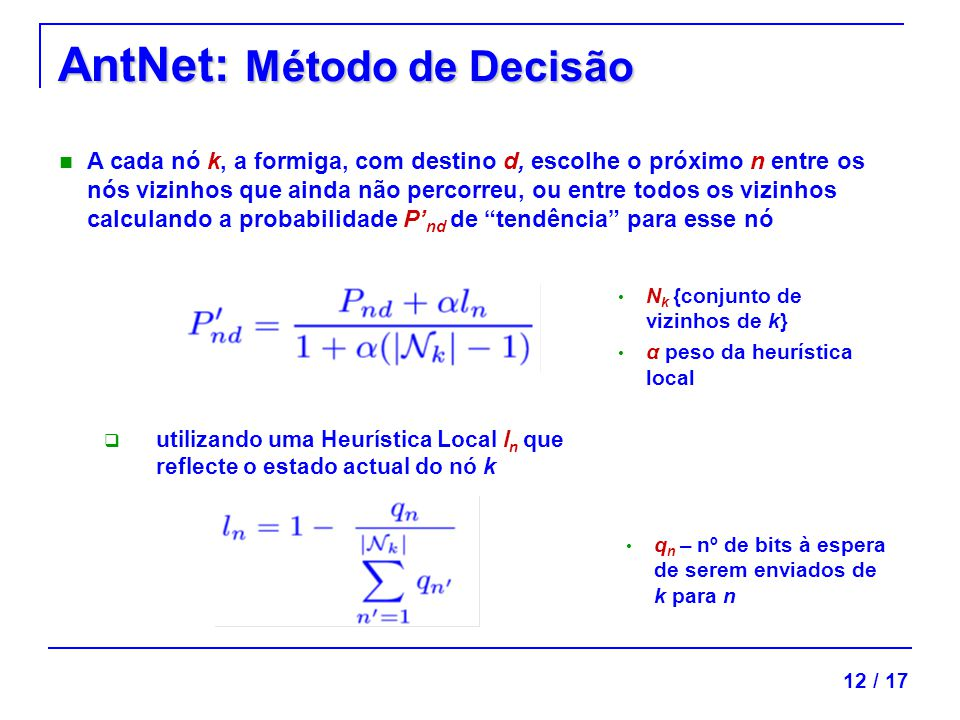 AntNet: Método de Decisão 12 / 17 utilizando uma Heurística Local l n que reflecte o estado actual do nó k A cada nó k, a formiga, com destino d, escolhe o próximo n entre os nós vizinhos que ainda não percorreu, ou entre todos os vizinhos calculando a probabilidade P nd de tendência para esse nó N k {conjunto de vizinhos de k} α peso da heurística local q n – nº de bits à espera de serem enviados de k para n