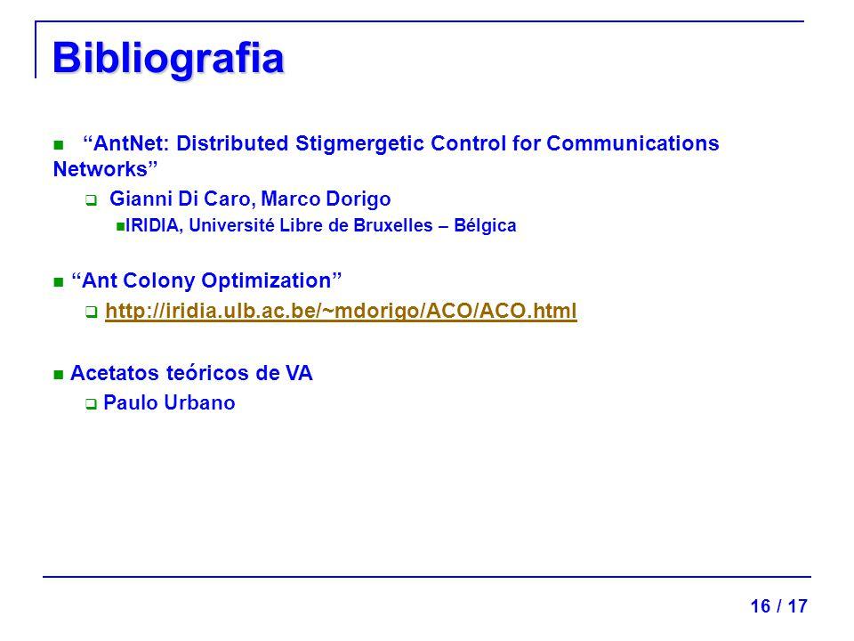 Bibliografia AntNet: Distributed Stigmergetic Control for Communications Networks Gianni Di Caro, Marco Dorigo IRIDIA, Université Libre de Bruxelles – Bélgica Ant Colony Optimization http://iridia.ulb.ac.be/~mdorigo/ACO/ACO.html Acetatos teóricos de VA Paulo Urbano 16 / 17