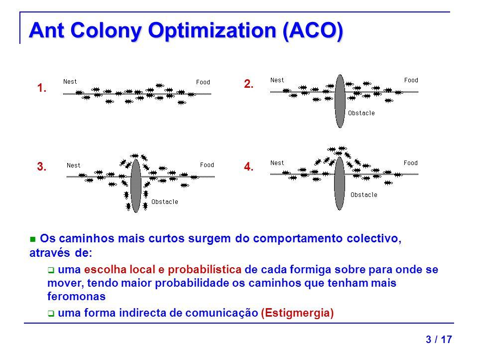 Ant Colony Optimization (ACO) Os caminhos mais curtos surgem do comportamento colectivo, através de: uma escolha local e probabilística de cada formiga sobre para onde se mover, tendo maior probabilidade os caminhos que tenham mais feromonas uma forma indirecta de comunicação (Estigmergia) 3 / 17 1.
