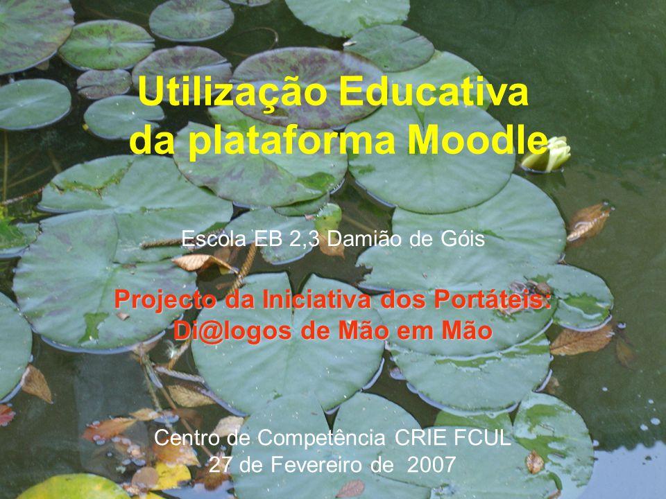 Utilização Educativa da plataforma Moodle Escola EB 2,3 Damião de Góis Projecto da Iniciativa dos Portáteis: Di@logos de Mão em Mão Centro de Competência CRIE FCUL 27 de Fevereiro de 2007