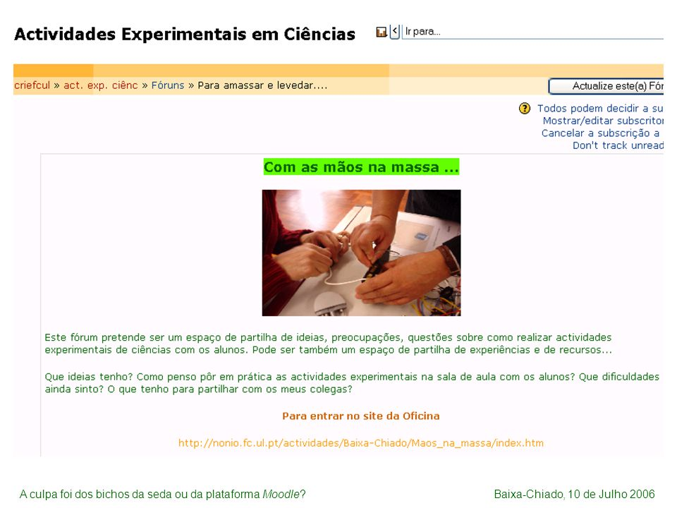 Espaço dos Alunos A culpa foi (mesmo) dos bichos da seda http://noniob.fc.ul.pt/plataforma/mod/forum/discuss.php?d=239 As primeiras interacções com os alunos na plataforma http://noniob.fc.ul.pt/plataforma/mod/forum/discuss.php?d=461 Necessidade de criar um novo espaço de trabalho a pensar nos alunos A culpa foi dos bichos da seda ou da plataforma Moodle?Baixa-Chiado, 10 de Julho 2006
