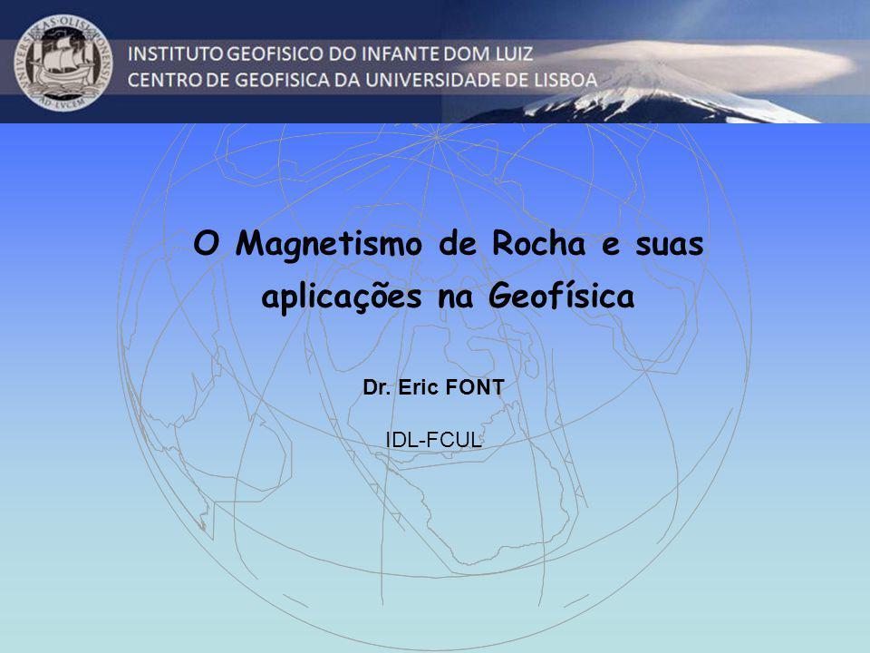O Magnetismo de Rocha e suas aplicações na Geofísica Dr. Eric FONT IDL-FCUL