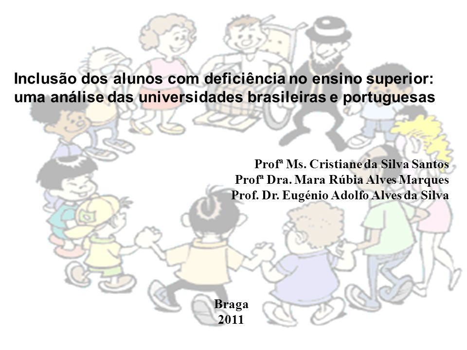 Inclusão dos alunos com deficiência no ensino superior: uma análise das universidades brasileiras e portuguesas Profª Ms. Cristiane da Silva Santos Pr