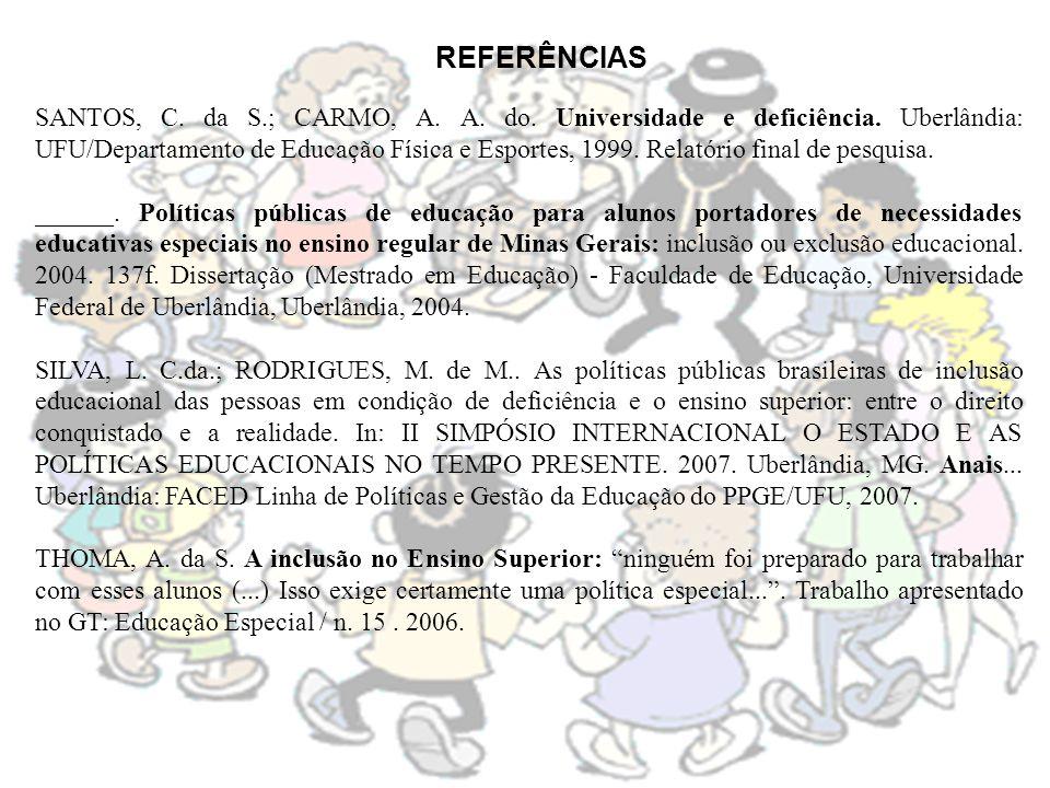 REFERÊNCIAS SANTOS, C. da S.; CARMO, A. A. do. Universidade e deficiência. Uberlândia: UFU/Departamento de Educação Física e Esportes, 1999. Relatório