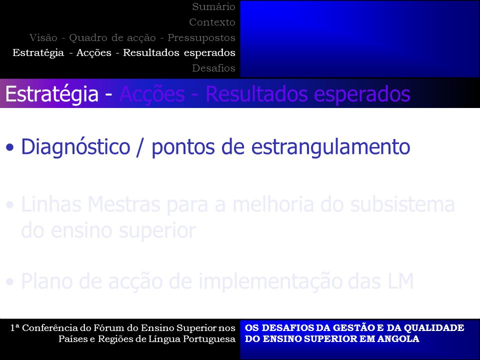 Estratégia - Acções - Resultados esperados Diagnóstico / pontos de estrangulamento Linhas Mestras para a melhoria do subsistema do ensino superior Plano de acção de implementação das LM 1ª Conferência do Fórum do Ensino Superior nos Países e Regiões de Língua Portuguesa OS DESAFIOS DA GESTÃO E DA QUALIDADE DO ENSINO SUPERIOR EM ANGOLA Sumário Contexto Visão - Quadro de acção - Pressupostos Estratégia - Acções - Resultados esperados Desafios