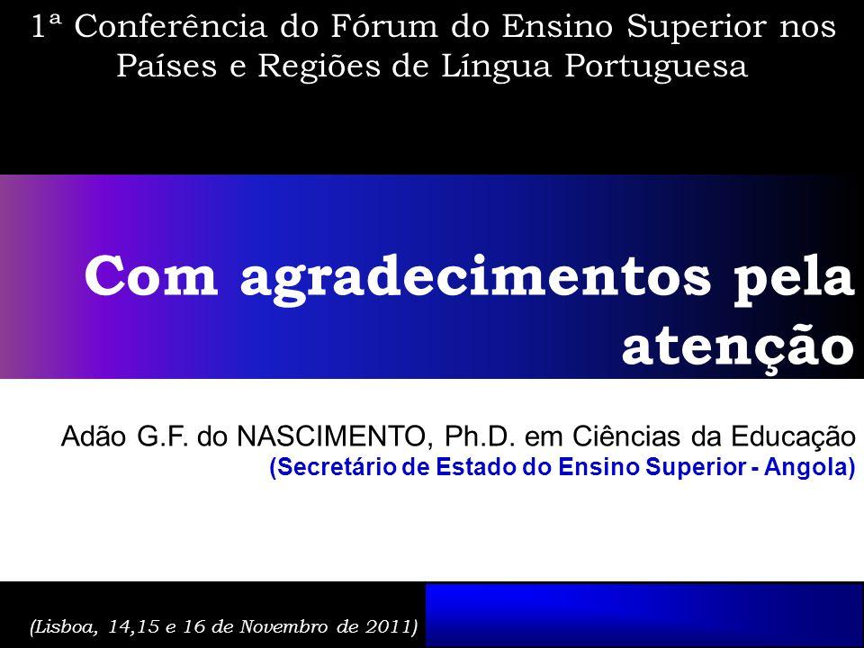 1ª Conferência do Fórum do Ensino Superior nos Países e Regiões de Língua Portuguesa Com agradecimentos pela atenção Adão G.F. do NASCIMENTO, Ph.D. em