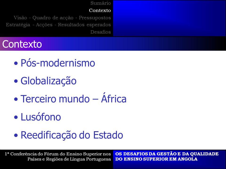 Contexto Pós-modernismo Globalização Terceiro mundo – África Lusófono Reedificação do Estado 1ª Conferência do Fórum do Ensino Superior nos Países e Regiões de Língua Portuguesa OS DESAFIOS DA GESTÃO E DA QUALIDADE DO ENSINO SUPERIOR EM ANGOLA Sumário Contexto Visão - Quadro de acção - Pressupostos Estratégia - Acções - Resultados esperados Desafios
