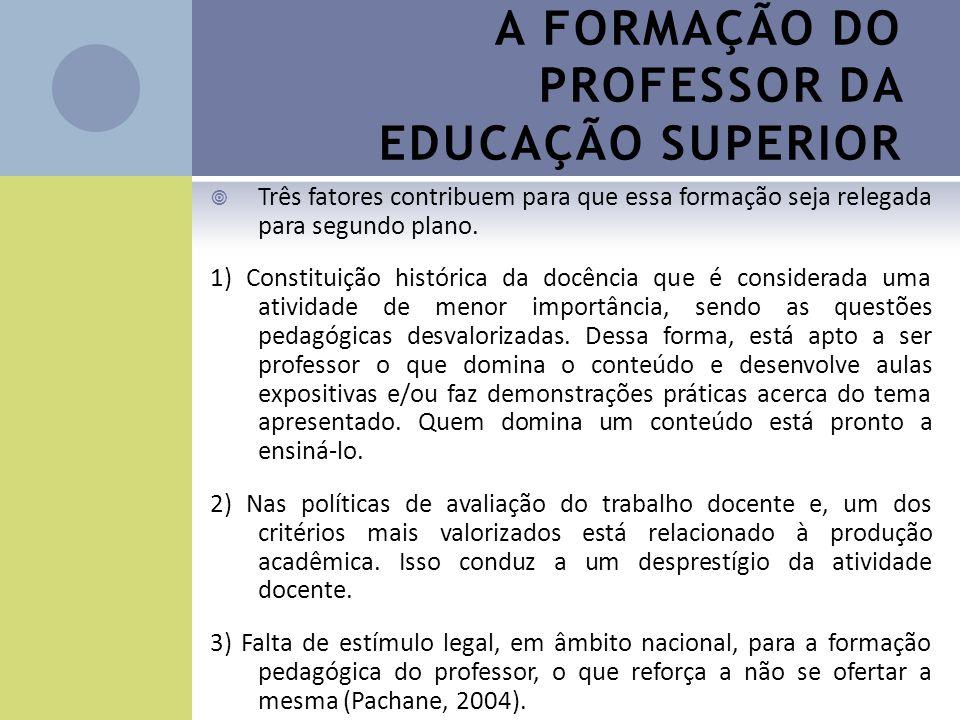 A FORMAÇÃO DO PROFESSOR DA EDUCAÇÃO SUPERIOR Três fatores contribuem para que essa formação seja relegada para segundo plano. 1) Constituição históric