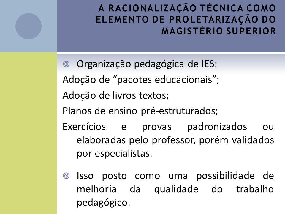A RACIONALIZAÇÃO TÉCNICA COMO ELEMENTO DE PROLETARIZAÇÃO DO MAGISTÉRIO SUPERIOR Organização pedagógica de IES: Adoção de pacotes educacionais; Adoção