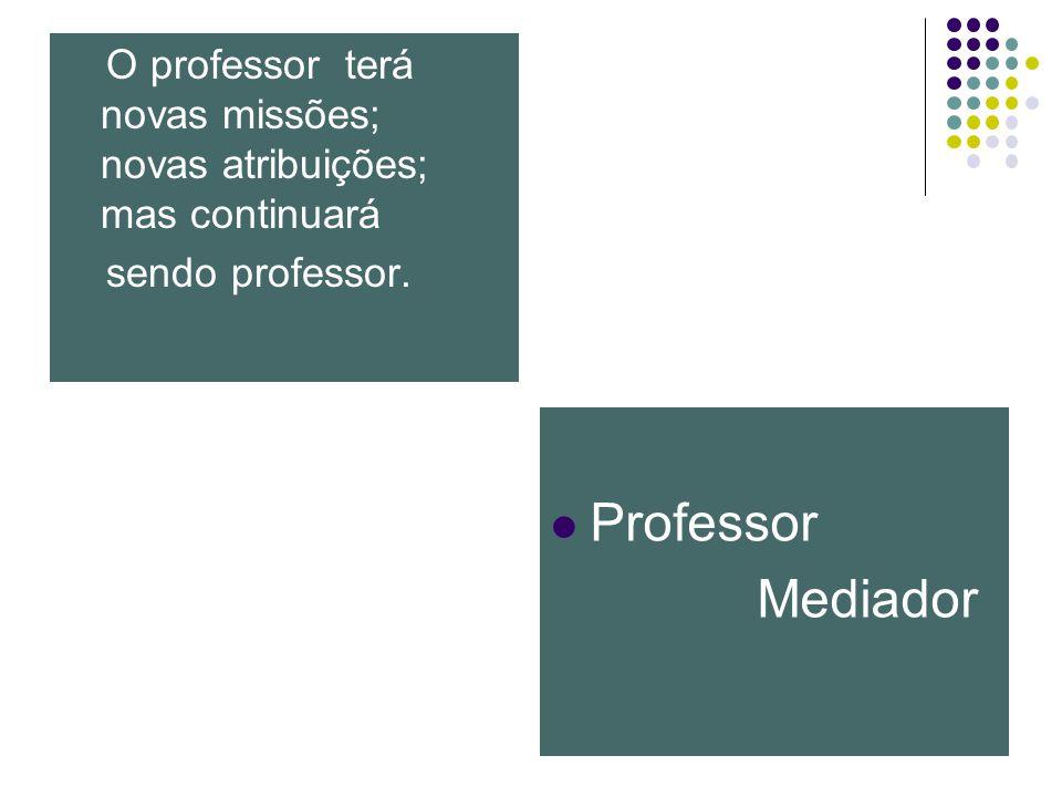 O professor terá novas missões; novas atribuições; mas continuará sendo professor. Professor Mediador