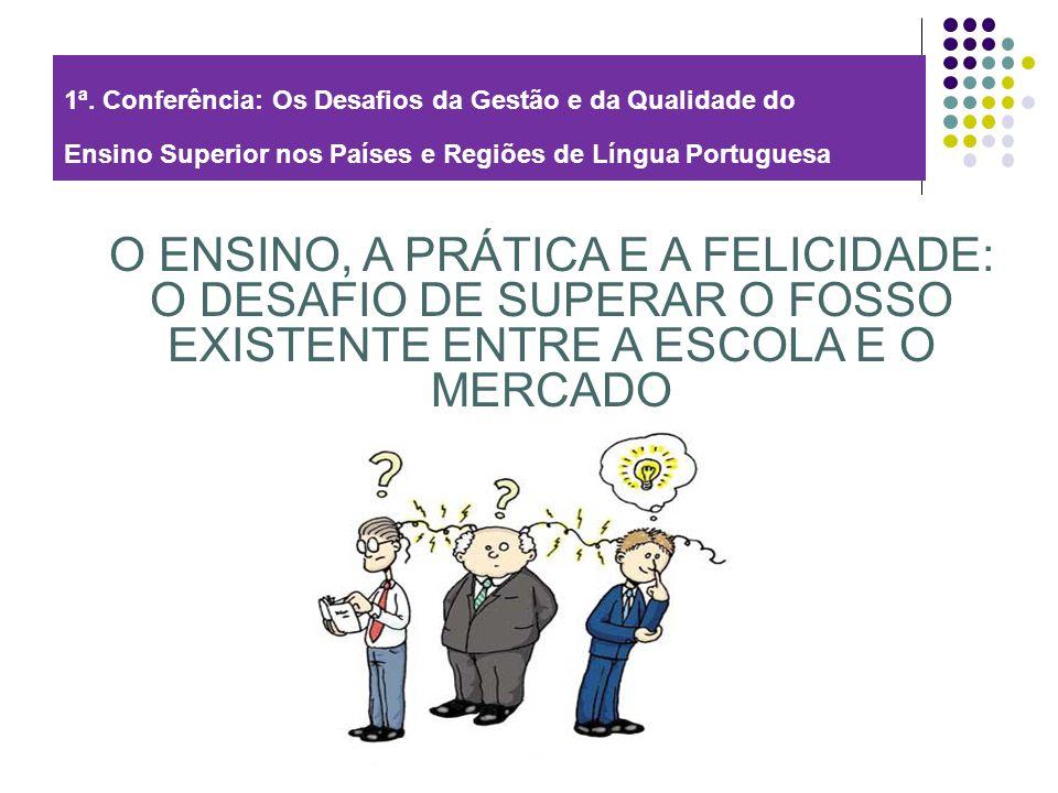 1ª. Conferência: Os Desafios da Gestão e da Qualidade do Ensino Superior nos Países e Regiões de Língua Portuguesa O ENSINO, A PRÁTICA E A FELICIDADE: