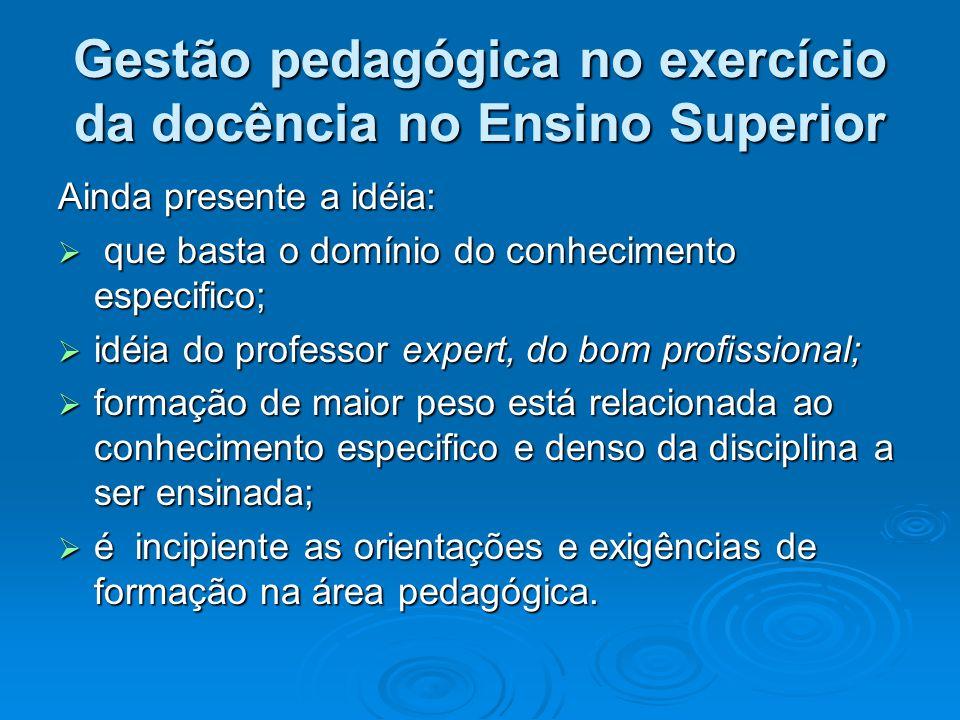 Gestão pedagógica no exercício da docência no Ensino Superior Ainda presente a idéia: que basta o domínio do conhecimento especifico; que basta o domí