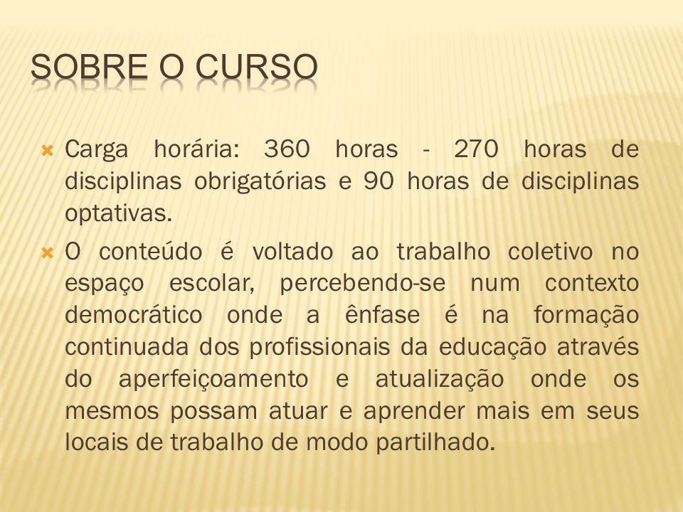 Carga horária: 360 horas - 270 horas de disciplinas obrigatórias e 90 horas de disciplinas optativas. O conteúdo é voltado ao trabalho coletivo no esp