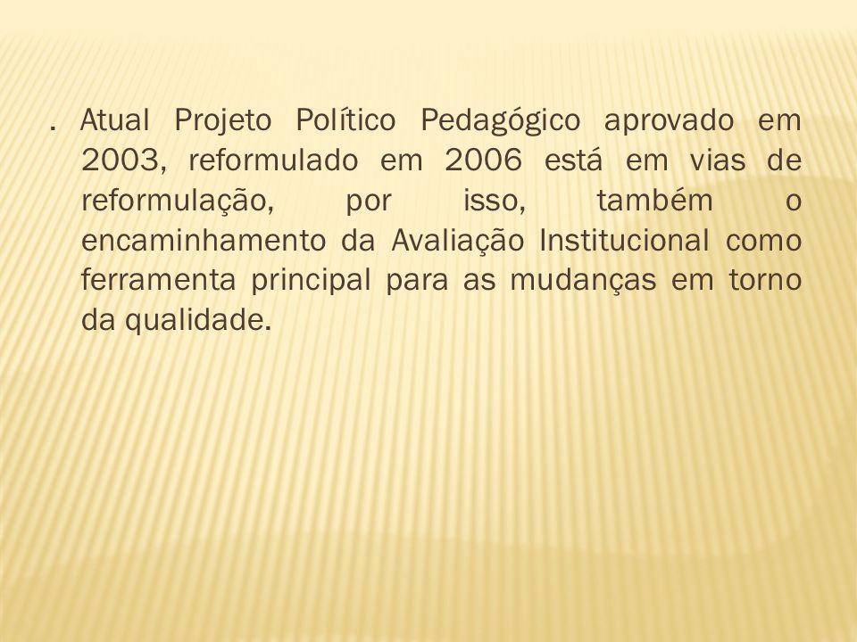 . Atual Projeto Político Pedagógico aprovado em 2003, reformulado em 2006 está em vias de reformulação, por isso, também o encaminhamento da Avaliação