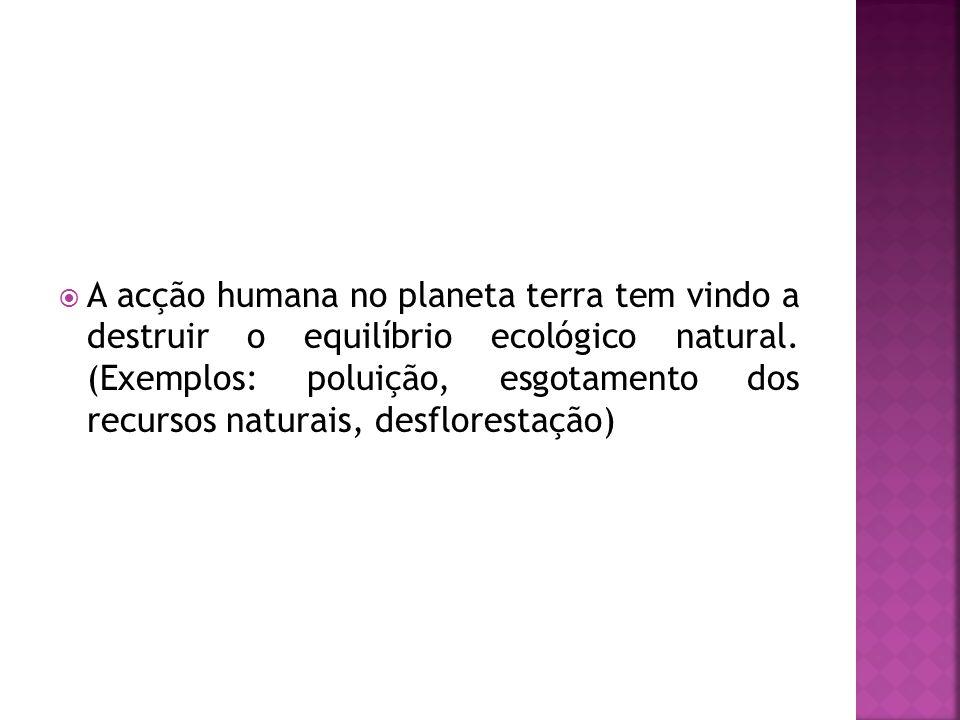 A acção humana no planeta terra tem vindo a destruir o equilíbrio ecológico natural. (Exemplos: poluição, esgotamento dos recursos naturais, desflores
