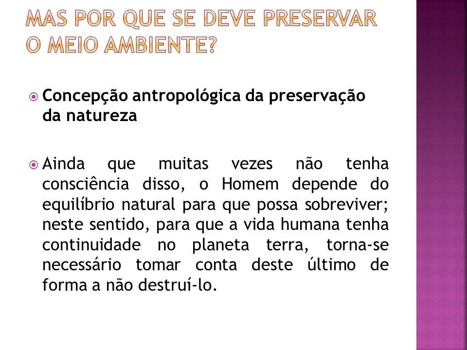 Concepção antropológica da preservação da natureza Ainda que muitas vezes não tenha consciência disso, o Homem depende do equilíbrio natural para que