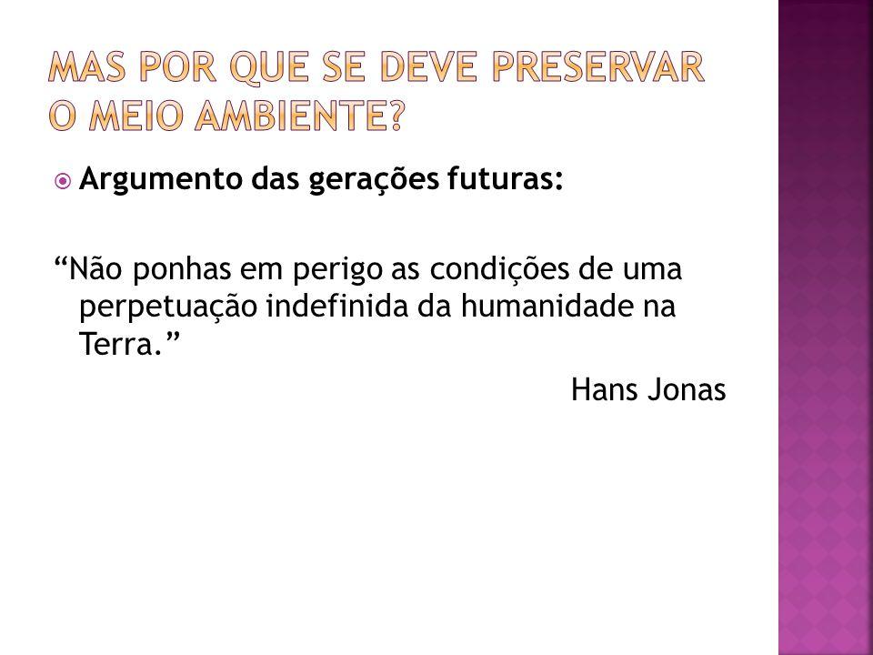 Argumento das gerações futuras: Não ponhas em perigo as condições de uma perpetuação indefinida da humanidade na Terra. Hans Jonas