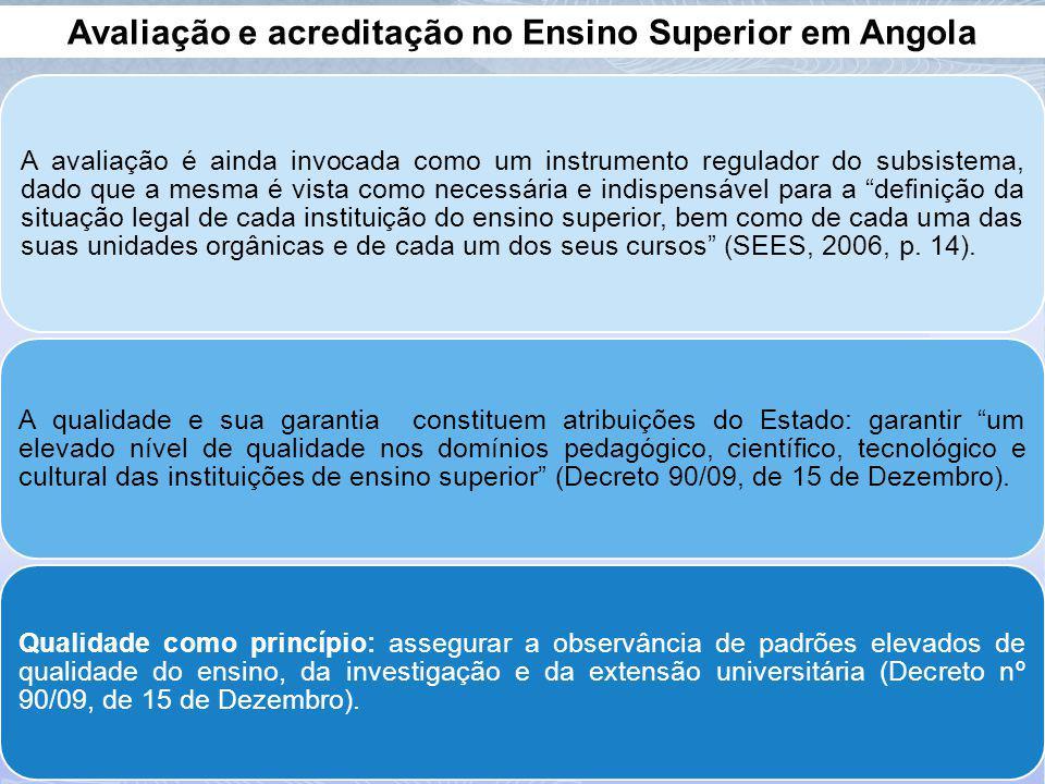 Avaliação e acreditação no Ensino Superior em Angola A avaliação é ainda invocada como um instrumento regulador do subsistema, dado que a mesma é vista como necessária e indispensável para a definição da situação legal de cada instituição do ensino superior, bem como de cada uma das suas unidades orgânicas e de cada um dos seus cursos (SEES, 2006, p.