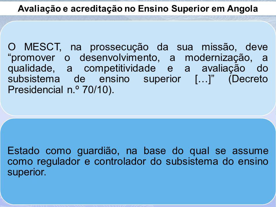 Avaliação e acreditação no Ensino Superior em Angola O MESCT, na prossecução da sua missão, deve promover o desenvolvimento, a modernização, a qualidade, a competitividade e a avaliação do subsistema de ensino superior […] (Decreto Presidencial n.º 70/10).
