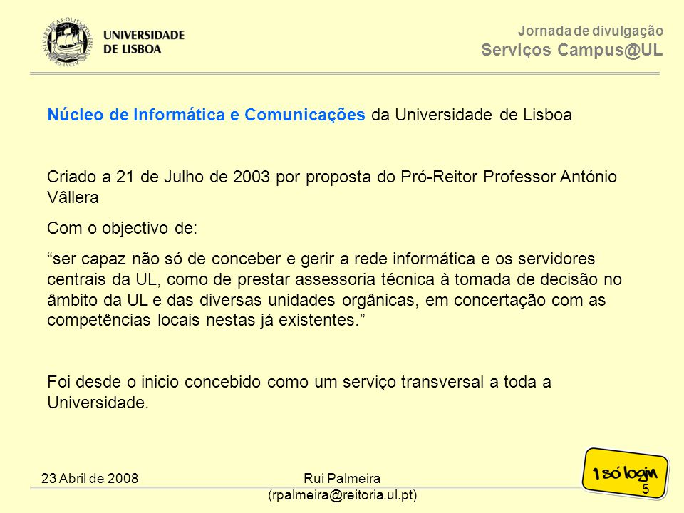 Jornada de divulgação Serviços Campus@UL Núcleo de Informática e Comunicações da Universidade de Lisboa 23 Abril de 2008Rui Palmeira (rpalmeira@reitoria.ul.pt) 6 Núcleo de Informática e Comunicações da UL (NIC/UL) Coordenador Dr.