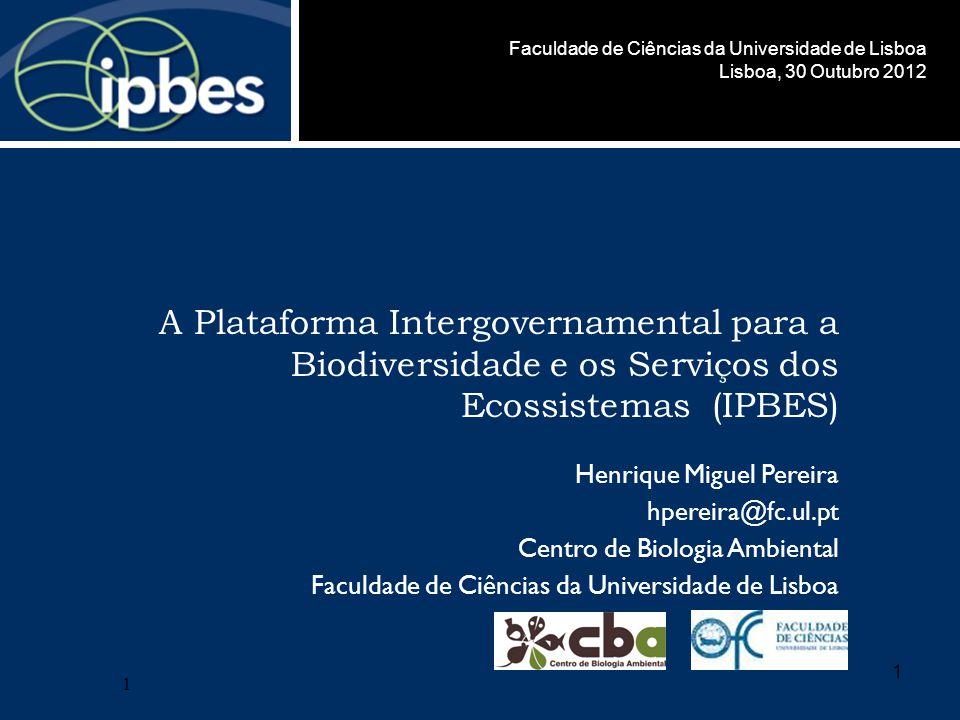 1 A Plataforma Intergovernamental para a Biodiversidade e os Serviços dos Ecossistemas (IPBES) Henrique Miguel Pereira hpereira@fc.ul.pt Centro de Biologia Ambiental Faculdade de Ciências da Universidade de Lisboa 1 Lisboa, 30 Outubro 2012