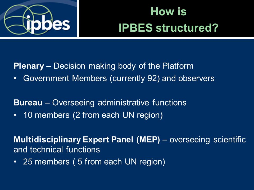 How is IPBES structured? Plenary – Decision making body of the Platform Government Members (currently 92) and observers Bureau – Overseeing administra