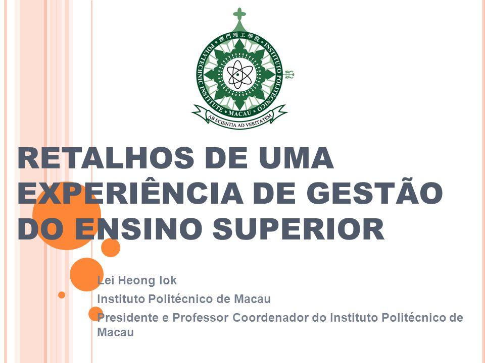 RETALHOS DE UMA EXPERIÊNCIA DE GESTÃO DO ENSINO SUPERIOR Lei Heong Iok Instituto Politécnico de Macau Presidente e Professor Coordenador do Instituto Politécnico de Macau