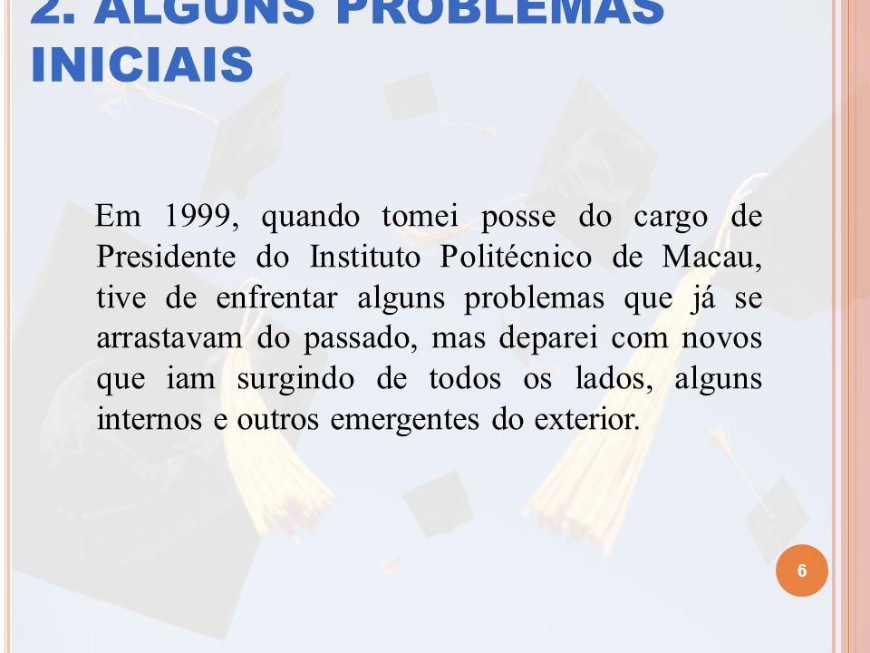 2. ALGUNS PROBLEMAS INICIAIS Em 1999, quando tomei posse do cargo de Presidente do Instituto Politécnico de Macau, tive de enfrentar alguns problemas