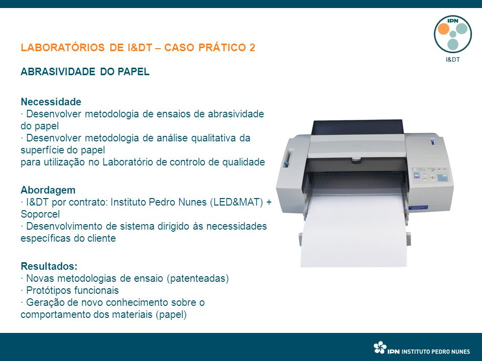 LABORATÓRIOS DE I&DT – CASO PRÁTICO 2 I&DT ABRASIVIDADE DO PAPEL Necessidade · Desenvolver metodologia de ensaios de abrasividade do papel · Desenvolver metodologia de análise qualitativa da superfície do papel para utilização no Laboratório de controlo de qualidade Abordagem · I&DT por contrato: Instituto Pedro Nunes (LED&MAT) + Soporcel · Desenvolvimento de sistema dirigido às necessidades específicas do cliente Resultados: · Novas metodologias de ensaio (patenteadas) · Protótipos funcionais · Geração de novo conhecimento sobre o comportamento dos materiais (papel)