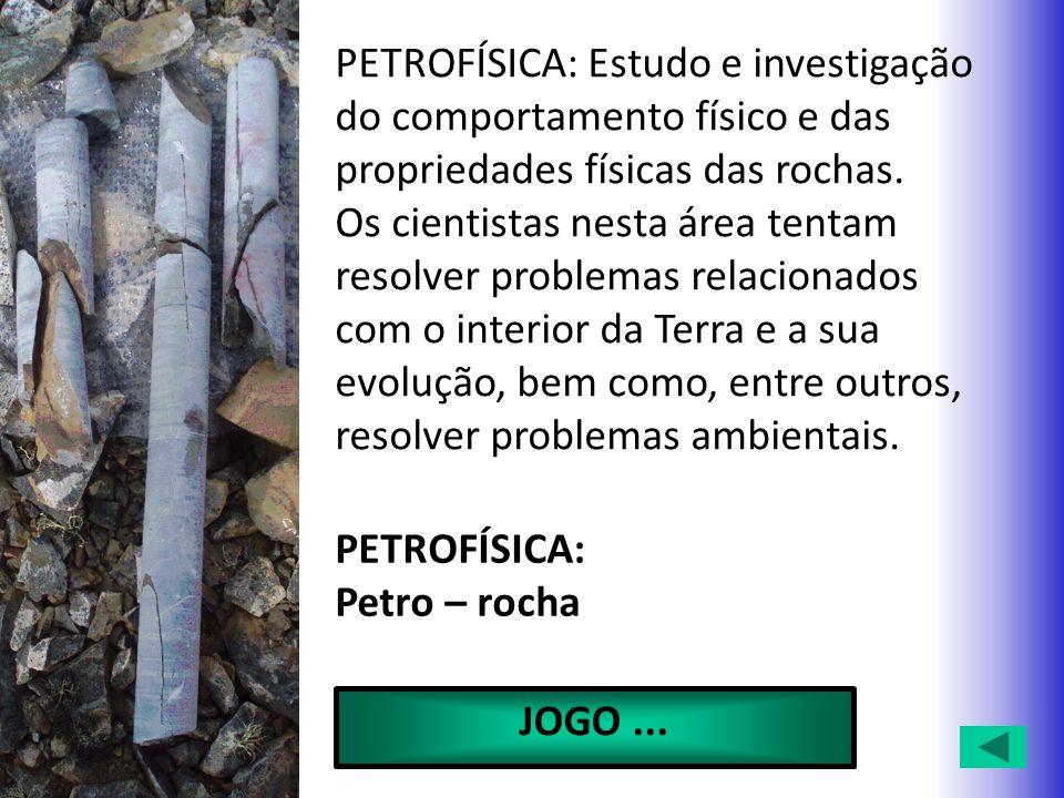 PETROFÍSICA: Estudo e investigação do comportamento físico e das propriedades físicas das rochas. Os cientistas nesta área tentam resolver problemas r